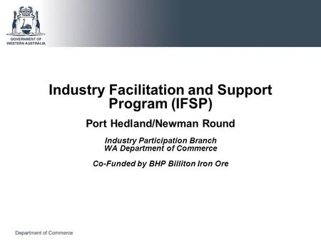 Industry Facilitation and Support Program (IFSP) Port Hedland/Newman Round Industry Participation Branch WA Department of Commerce Co-Funded by BHP Billiton.