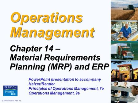 © 2008 Prentice Hall, Inc.14 – 1 Operations Management Chapter 14 – Material Requirements Planning (MRP) and ERP PowerPoint presentation to accompany Heizer/Render.