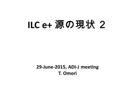 ILC e+ 源の現状 2 29-June-2015, ADI-J meeting T. Omori.