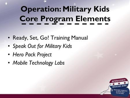 Ready, Set, Go! Training Manual Speak Out for Military Kids Hero Pack Project Mobile Technology Labs Operation: Military Kids Core Program Elements.