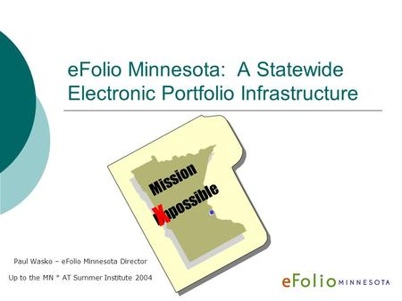 EFolio Minnesota: A Statewide Electronic Portfolio Infrastructure Paul Wasko – eFolio Minnesota Director Up to the MN * AT Summer Institute 2004 Mission.