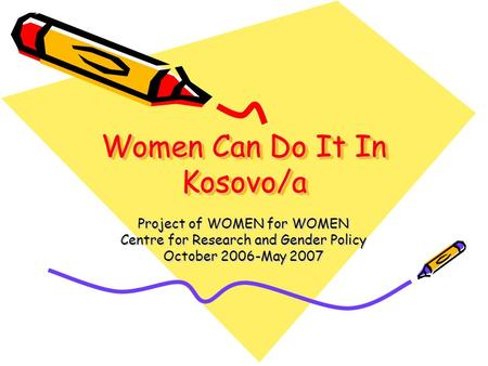 Women Can Do It In Kosovo/a Project of WOMEN for WOMEN Centre for Research and Gender Policy October 2006-May 2007.