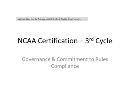 NCAA Certification – 3 rd Cycle Governance & Commitment to Rules Compliance Materials linked from the February 10, 2010 Academic Advising Council minutes.