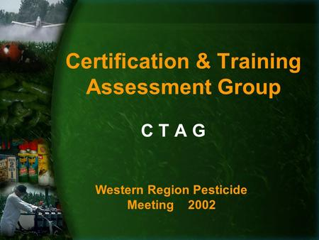 Certification & Training Assessment Group C T A G Western Region Pesticide Meeting 2002.