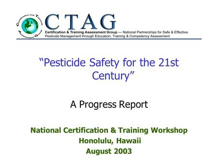 """Pesticide Safety for the 21st Century"" A Progress Report National Certification & Training Workshop Honolulu, Hawaii August 2003."