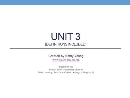 UNIT 3 (DEFINITIONS INCLUDED) Created by Kathy Young www.KathyYoung.me Based on the Illinois STAR Vocabulary Booster Adult Learning Resource Center, Arlington.