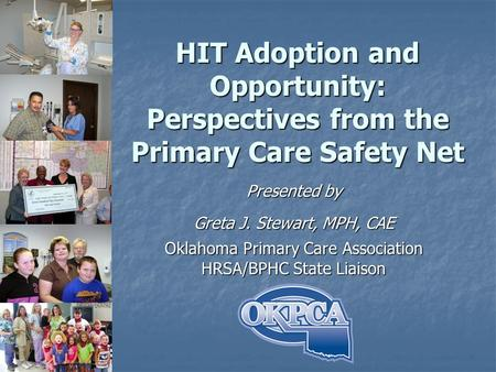 HIT Adoption and Opportunity: Perspectives from the Primary Care Safety Net Presented by Greta J. Stewart, MPH, CAE Oklahoma Primary Care Association HRSA/BPHC.