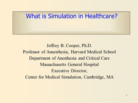 1 What is Simulation in Healthcare? Jeffrey B. Cooper, Ph.D. Professor of Anaesthesia, Harvard Medical School Department of Anesthesia and Critical Care.