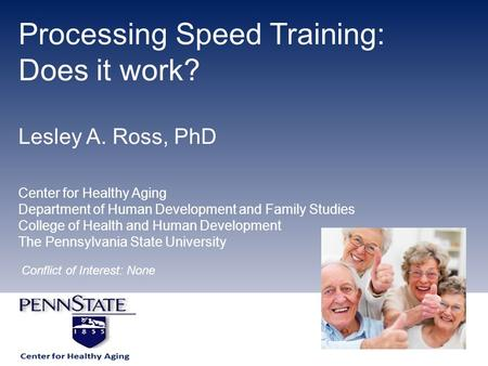 Processing Speed Training: Does it work? Lesley A. Ross, PhD Center for Healthy Aging Department of Human Development and Family Studies College of Health.