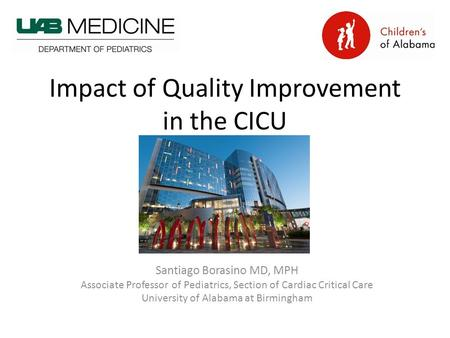 Impact of Quality Improvement in the CICU Santiago Borasino MD, MPH Associate Professor of Pediatrics, Section of Cardiac Critical Care University of Alabama.