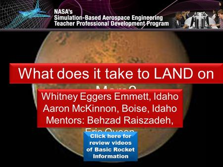 What does it take to LAND on Mars? Whitney Eggers Emmett, Idaho Aaron McKinnon, Boise, Idaho Mentors: Behzad Raiszadeh, Eric Queen Whitney Eggers Emmett,