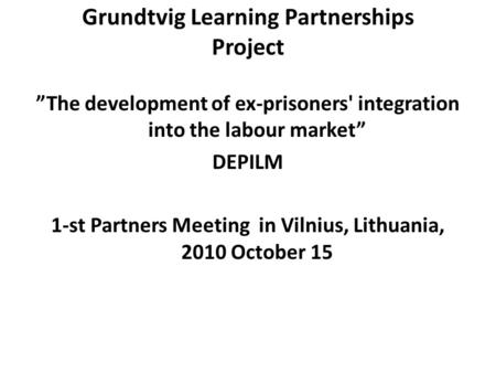 "Grundtvig Learning Partnerships Project ""The development of ex-prisoners' integration into the labour market"" DEPILM 1-st Partners Meeting in Vilnius,"