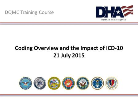 Coding Overview and the Impact of ICD-10 21 July 2015 DQMC Training Course.