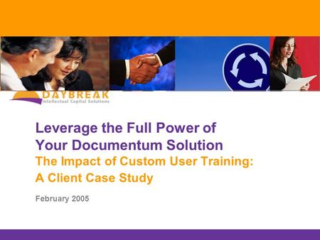 Leverage the Full Power of Your Documentum Solution The Impact of Custom User Training: A Client Case Study February 2005.
