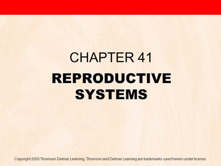 Copyright 2005 Thomson Delmar Learning. Thomson and Delmar Learning are trademarks used herein under license. REPRODUCTIVE SYSTEMS CHAPTER 41.