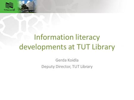 Information literacy developments at TUT Library Gerda Koidla Deputy Director, TUT Library.
