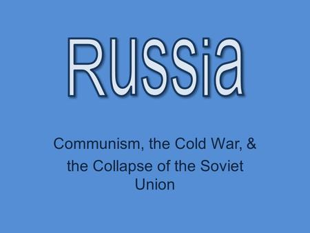 Communism, the Cold War, & the Collapse of the Soviet Union.