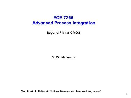 "ECE 7366 Advanced Process Integration Beyond Planar CMOS Dr. Wanda Wosik Text Book: B. El-Karek, ""Silicon Devices and Process Integration"" 1."