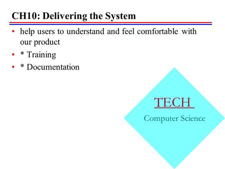 CH10: Delivering the System help users to understand and feel comfortable with our product * Training * Documentation TECH Computer Science.