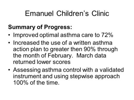 Emanuel Children's Clinic Summary of Progress: Improved optimal asthma care to 72% Increased the use of a written asthma action plan to greater then 90%