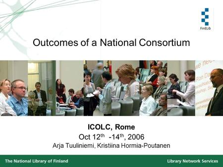 Outcomes of a National Consortium ICOLC, Rome Oct 12 th -14 th, 2006 Arja Tuuliniemi, Kristiina Hormia-Poutanen.