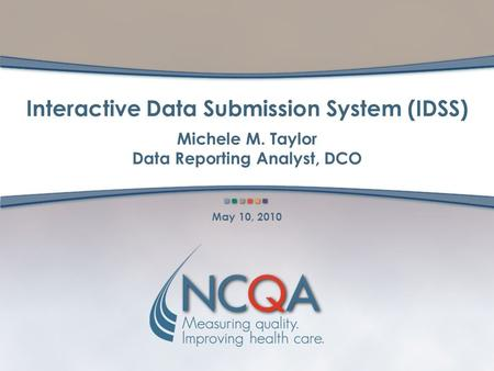 Interactive Data Submission System (IDSS) Michele M. Taylor Data Reporting Analyst, DCO May 10, 2010.