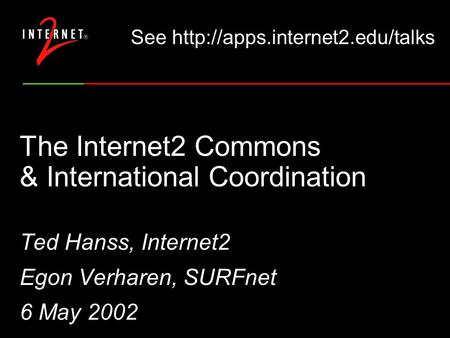 The Internet2 Commons & International Coordination Ted Hanss, Internet2 Egon Verharen, SURFnet 6 May 2002 See