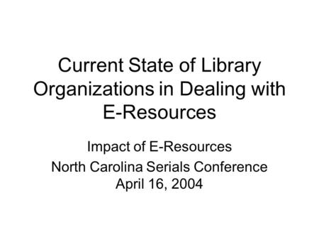 Current State of Library Organizations in Dealing with E-Resources Impact of E-Resources North Carolina Serials Conference April 16, 2004.