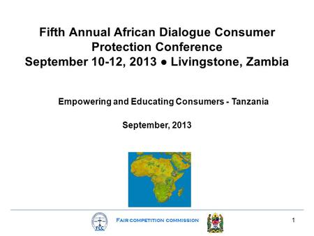 Fair competition commission 1 Fifth Annual African Dialogue Consumer Protection Conference September 10-12, 2013 ● Livingstone, Zambia Empowering and Educating.