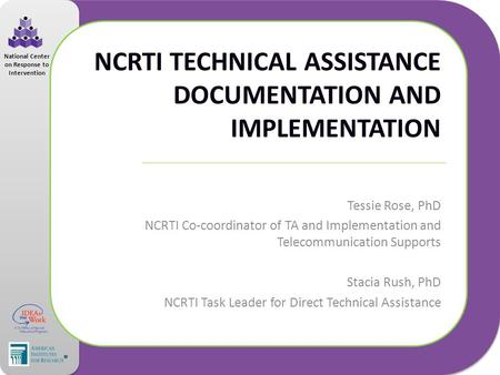 National Center on Response to Intervention NCRTI TECHNICAL ASSISTANCE DOCUMENTATION AND IMPLEMENTATION Tessie Rose, PhD NCRTI Co-coordinator of TA and.