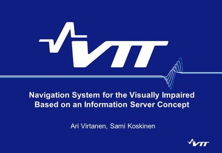 Navigation System for the Visually Impaired Based on an Information Server Concept Ari Virtanen, Sami Koskinen.