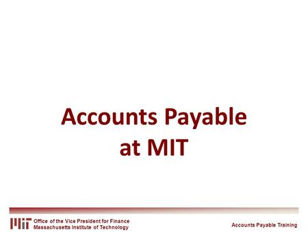 Office of the Vice President for Finance Massachusetts Institute of Technology Accounts Payable at MIT Accounts Payable Training.