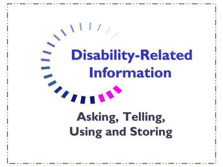 Disability-Related Information Disability-Related Information Asking, Telling, Using and Storing.