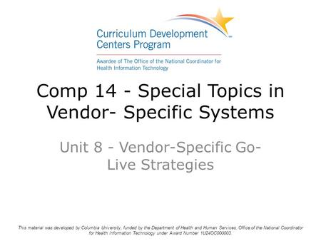 Comp 14 - Special Topics in Vendor- Specific Systems Unit 8 - Vendor-Specific Go- Live Strategies This material was developed by Columbia University, funded.