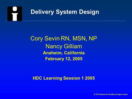 © 2004 Institute for Healthcare Improvement Delivery System Design Cory Sevin RN, MSN, NP Nancy Gilliam Anaheim, California February 12, 2005 HDC Learning.