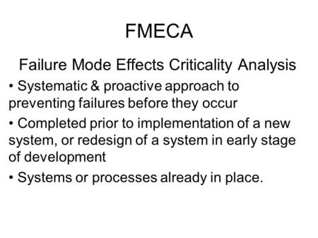 FMECA Failure Mode Effects Criticality Analysis Systematic & proactive approach to preventing failures before they occur Completed prior to implementation.