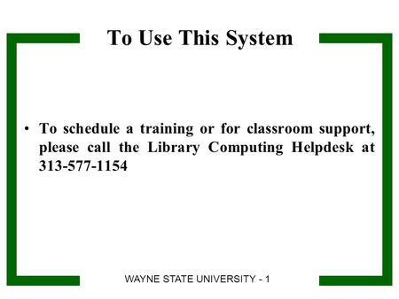 To Use This System To schedule a training or for classroom support, please call the Library Computing Helpdesk at 313-577-1154 WAYNE STATE UNIVERSITY -