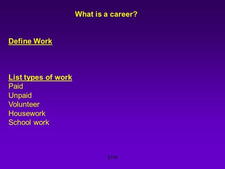 STIR What is a career? Define Work List types of work Paid Unpaid Volunteer Housework School work.