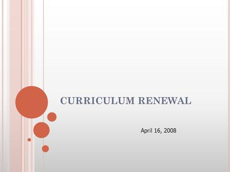 CURRICULUM RENEWAL April 16, 2008. PURPOSE OF RENEWAL ► To sustain and strengthen the best of what currently exists ► To focus on the development of concise.