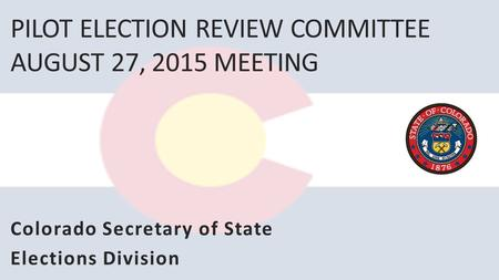 PILOT ELECTION REVIEW COMMITTEE AUGUST 27, 2015 MEETING Colorado Secretary of State Elections Division.
