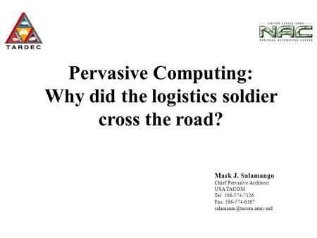 Mark J. Salamango Chief Pervasive Architect USA TACOM Tel: 586-574-7126 Fax: 586-574-6167 Pervasive Computing: Why did the logistics.