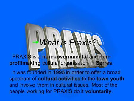 What is Praxis? PRAXIS is a non-governmental and non- profitmaking cultural organisation in Serres. It was founded in 1995 in order to offer a broad spectrum.