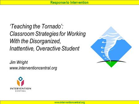 Response to Intervention www.interventioncentral.org 'Teaching the Tornado': Classroom Strategies <strong>for</strong> Working With the Disorganized, Inattentive, Overactive.