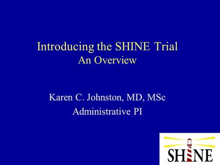 Introducing the SHINE Trial An Overview Karen C. Johnston, MD, MSc Administrative PI.