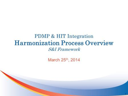 PDMP & HIT Integration Harmonization Process Overview S&I Framework March 25 th, 2014 1.