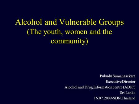 Alcohol and Vulnerable Groups (The youth, women and the community) Pubudu Sumanasekara Executive Director Alcohol and Drug Information centre (ADIC) Sri.