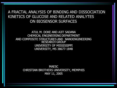 A FRACTAL ANALYSIS OF BINDING AND DISSOCIATION KINETICS OF GLUCOSE AND RELATED ANALYTES ON BIOSENSOR SURFACES ATUL M. DOKE AND AJIT SADANA CHEMICAL ENGINEERING.