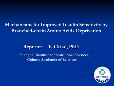 Mechanisms for Improved Insulin Sensitivity by Branched-chain Amino Acids Deprivation Reporter : Fei Xiao, PhD Shanghai Institute for Nutritional Sciences,
