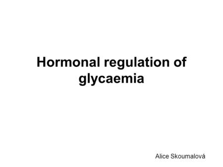 Hormonal regulation of glycaemia Alice Skoumalová.