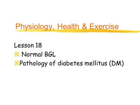 Physiology, Health & Exercise Lesson 18 z Normal BGL zPathology of diabetes mellitus (DM)